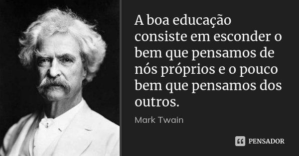 A boa educação consiste em esconder o bem que pensamos de nós próprios e o pouco bem que pensamos dos outros.... Frase de Mark Twain.