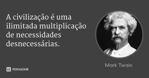 A civilização é uma ilimitada multiplicação de necessidades desnecessárias.... Frase de Mark Twain.