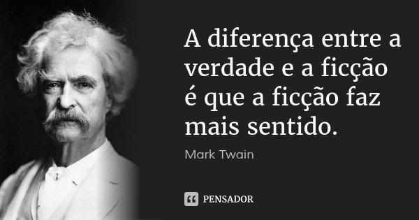 A diferença entre a verdade e a ficção é que a ficção faz mais sentido.... Frase de Mark Twain.