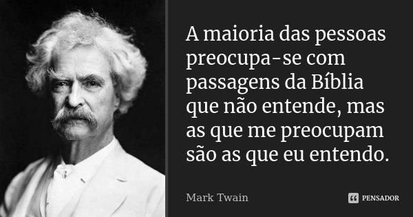 A maioria das pessoas preocupa-se com passagens da Bíblia que não entende, mas as que me preocupam são as que eu entendo.... Frase de Mark Twain.