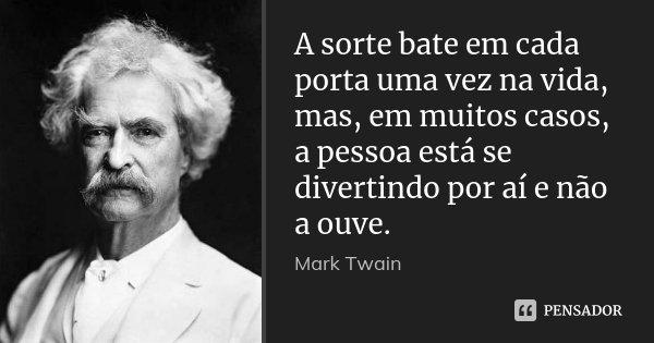 A sorte bate em cada porta uma vez na vida, mas, em muitos casos, a pessoa está se divertindo por aí e não a ouve.... Frase de Mark Twain.