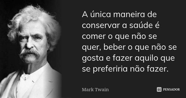A única maneira de conservar a saúde é comer o que não se quer, beber o que não se gosta e fazer aquilo que se preferiria não fazer.... Frase de Mark Twain.