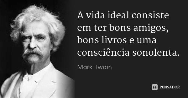 A vida ideal consiste em ter bons amigos, bons livros e uma consciência sonolenta.... Frase de Mark Twain.
