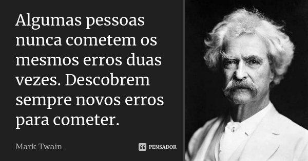 Algumas pessoas nunca cometem os mesmos erros duas vezes. Descobrem sempre novos erros para cometer.... Frase de Mark Twain.