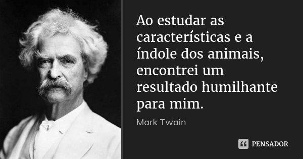 Ao estudar as características e a índole dos animais, encontrei um resultado humilhante para mim.... Frase de Mark Twain.