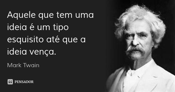 Aquele que tem uma ideia é um tipo esquisito até que a ideia vença.... Frase de Mark Twain.