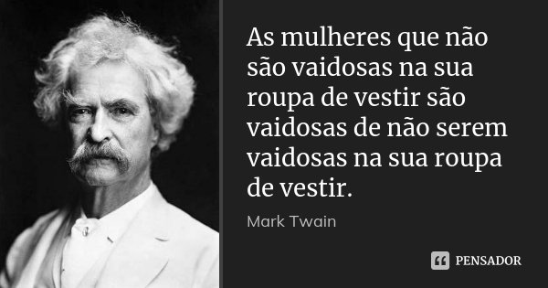 As mulheres que não são vaidosas na sua roupa de vestir são vaidosas de não serem vaidosas na sua roupa de vestir.... Frase de Mark Twain.
