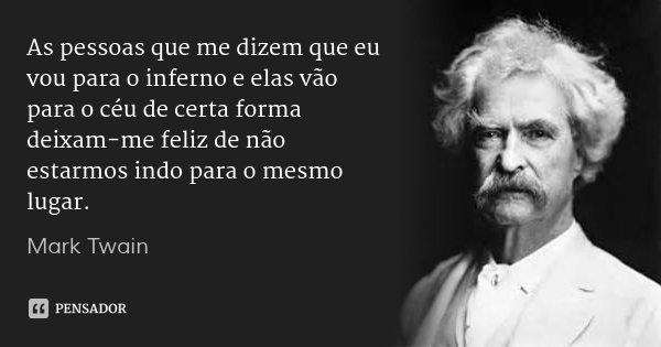 As pessoas que me dizem que eu vou para o inferno e elas vão para o céu de certa forma deixam-me feliz de não estarmos indo para o mesmo lugar.... Frase de Mark Twain.