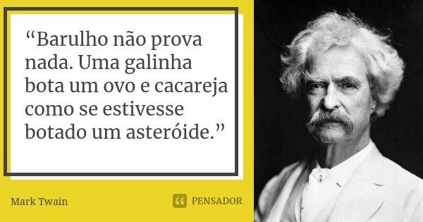 """10 Frases Que Você Deveria Adotar Como Lema No Dia A Dia: """"Barulho Não Prova Nada. Uma Galinha... Mark Twain"""