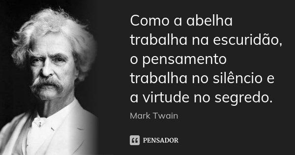 Como a abelha trabalha na escuridão, o pensamento trabalha no silêncio e a virtude no segredo.... Frase de Mark Twain.