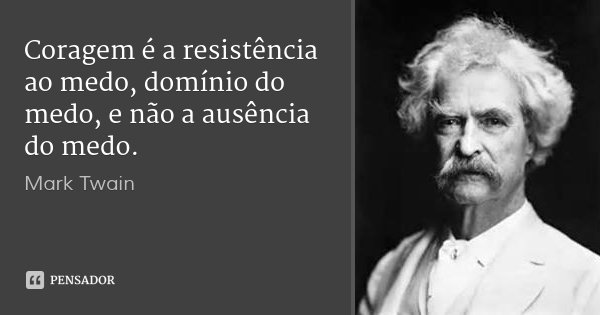Coragem é a resistência ao medo, domínio do medo, e não a ausência do medo.... Frase de Mark Twain.