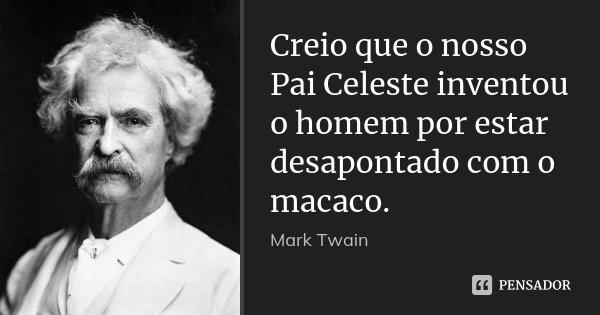 Creio que o nosso Pai Celeste inventou o homem por estar desapontado com o macaco.... Frase de Mark Twain.