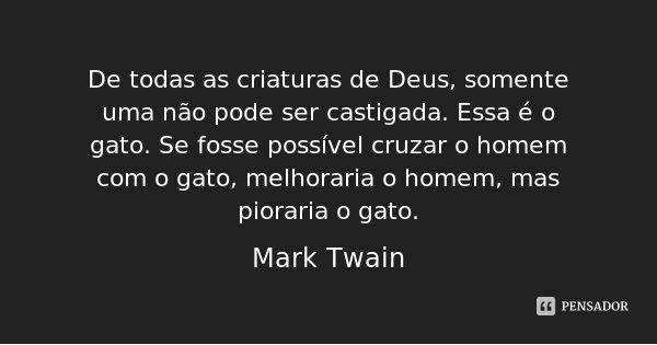 De todas as criaturas de Deus, somente uma não pode ser castigada. Essa é o gato. Se fosse possível cruzar o homem com o gato, melhoraria o homem, mas pioraria ... Frase de Mark Twain.