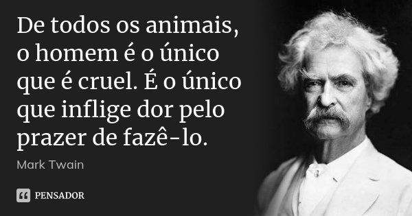 De todos os animais, o homem é o único que é cruel. É o único que inflige dor pelo prazer de fazê-lo.... Frase de Mark Twain.