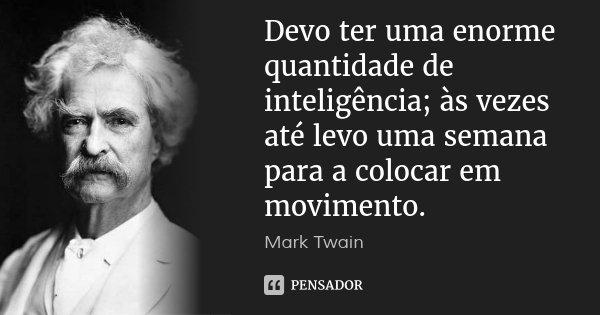Devo ter uma enorme quantidade de inteligência; às vezes até levo uma semana para a colocar em movimento.... Frase de Mark Twain.