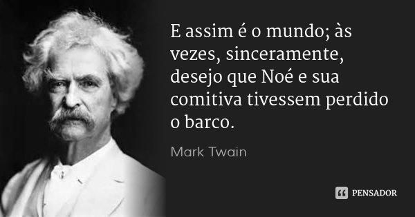 E assim é o mundo; às vezes, sinceramente, desejo que Noé e sua comitiva tivessem perdido o barco.... Frase de Mark Twain.