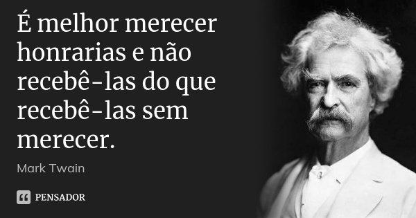 É melhor merecer honrarias e não recebê-las do que recebê-las sem merecer.... Frase de Mark Twain.