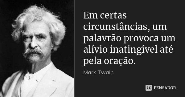 Em certas circunstâncias, um palavrão provoca um alívio inatingível até pela oração.... Frase de Mark Twain.