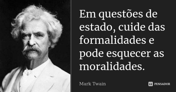 Em questões de estado, cuide das formalidades e pode esquecer as moralidades.... Frase de Mark Twain.