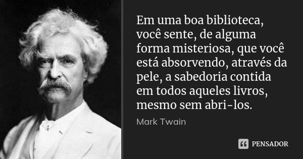 Em uma boa biblioteca, você sente, de alguma forma misteriosa, que você está absorvendo, através da pele, a sabedoria contida em todos aqueles livros, mesmo sem... Frase de Mark Twain.