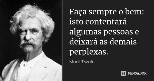 Faça sempre o bem: isto contentará algumas pessoas e deixará as demais perplexas.... Frase de Mark Twain.