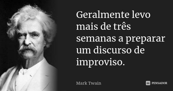 Geralmente levo mais de três semanas a preparar um discurso de improviso.... Frase de Mark Twain.