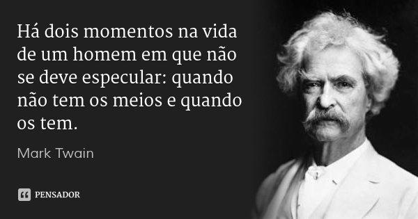 Há dois momentos na vida de um homem em que não se deve especular: quando não tem os meios e quando os tem.... Frase de Mark Twain.