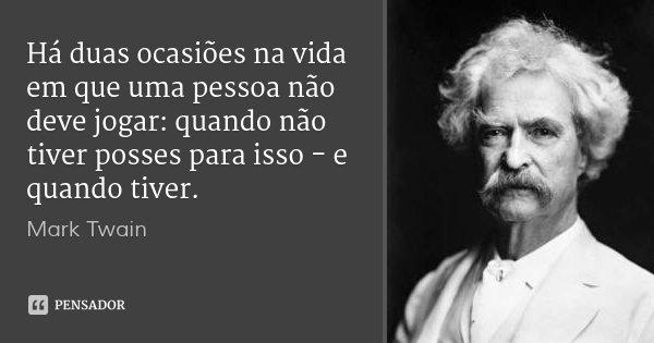 Há duas ocasiões na vida em que uma pessoa não deve jogar: quando não tiver posses para isso - e quando tiver.... Frase de Mark Twain.