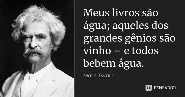 Meus livros são água; aqueles dos grandes gênios são vinho – e todos bebem água.... Frase de Mark Twain.