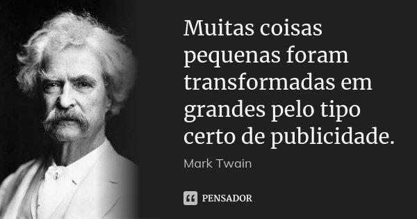 Muitas coisas pequenas foram transformadas em grandes pelo tipo certo de publicidade.... Frase de Mark Twain.