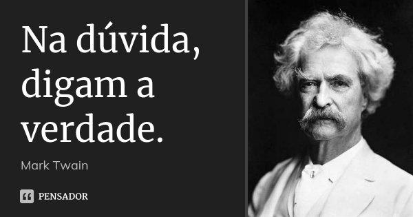 Na dúvida, digam a verdade.... Frase de Mark Twain.