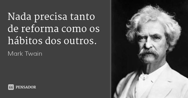 Nada precisa tanto de reforma como os hábitos dos outros.... Frase de Mark Twain.