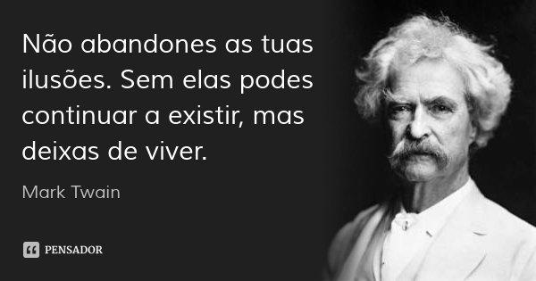 Não abandones as tuas ilusões. Sem elas podes continuar a existir, mas deixas de viver.... Frase de Mark Twain.