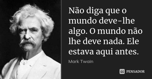 Não diga que o mundo deve-lhe algo. O mundo não lhe deve nada. Ele estava aqui antes.... Frase de Mark Twain.