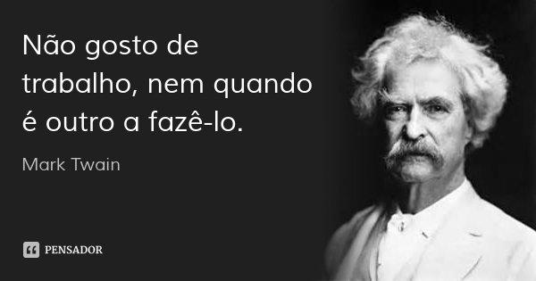 Não gosto de trabalho, nem quando é outro a fazê-lo.... Frase de Mark Twain.