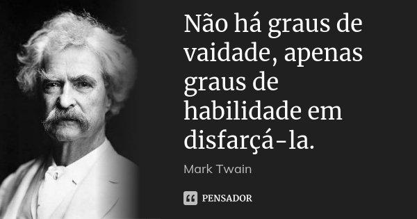 Não há graus de vaidade, apenas graus de habilidade em disfarçá-la.... Frase de Mark Twain.