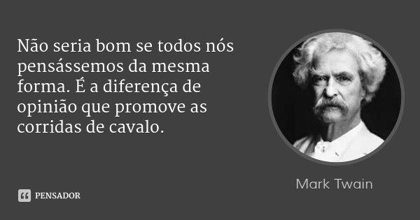 Não seria bom se todos nós pensássemos da mesma forma. É a diferença de opinião que promove as corridas de cavalo.... Frase de Mark Twain.