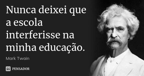 Nunca deixei que a escola interferisse na minha educação.... Frase de Mark Twain.