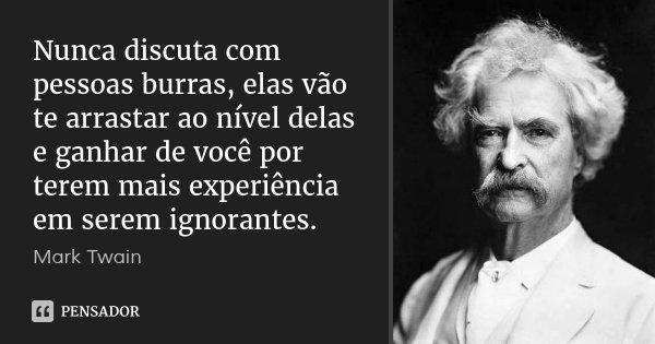 Nunca discuta com pessoas burras, elas vão te arrastar ao nível delas e ganhar de você por terem mais experiência em serem ignorantes.... Frase de Mark Twain.