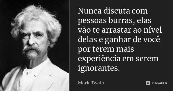 Nunca Discuta Com Pessoas Burras Elas Mark Twain