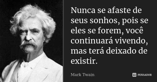 Nunca se afaste de seus sonhos, pois se eles se forem, você continuará vivendo, mas terá deixado de existir.... Frase de Mark Twain.