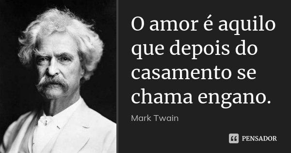 O amor é aquilo que depois do casamento se chama engano.... Frase de Mark Twain.