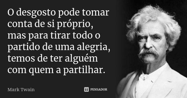 O desgosto pode tomar conta de si próprio, mas para tirar todo o partido de uma alegria, temos de ter alguém com quem a partilhar.... Frase de Mark Twain.