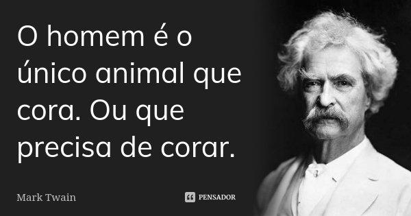 O homem é o único animal que cora. Ou que precisa de corar.... Frase de Mark Twain.