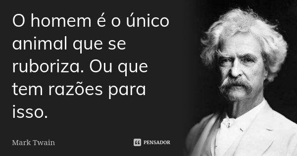O homem é o único animal que se ruboriza. Ou que tem razões para isso.... Frase de Mark Twain.