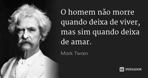 O homem não morre quando deixa de viver, mas sim quando deixa de amar.... Frase de Mark Twain.