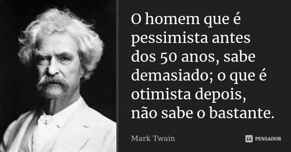 O homem que é pessimista antes dos 50 anos, sabe demasiado; o que é otimista depois, não sabe o bastante.... Frase de Mark Twain.