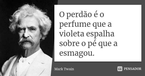 O perdão é o perfume que a violeta espalha sobre o pé que a esmagou.... Frase de Mark Twain.