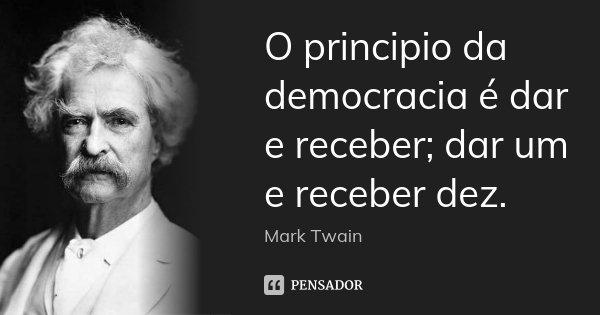 O principio da democracia é dar e receber; dar um e receber dez.... Frase de Mark Twain.