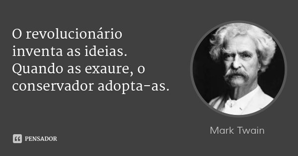 O revolucionário inventa as ideias. Quando as exaure, o conservador adopta-as.... Frase de Mark Twain.